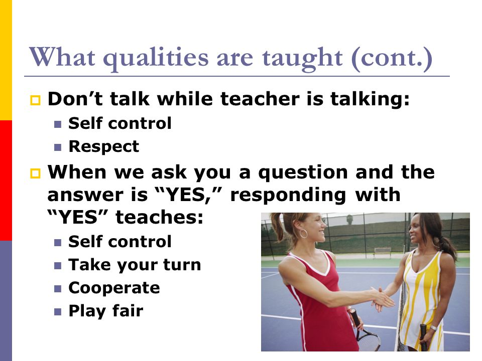 "What qualities are taught (cont.)  Don't talk while teacher is talking: Self control Respect  When we ask you a question and the answer is ""YES,"" re"