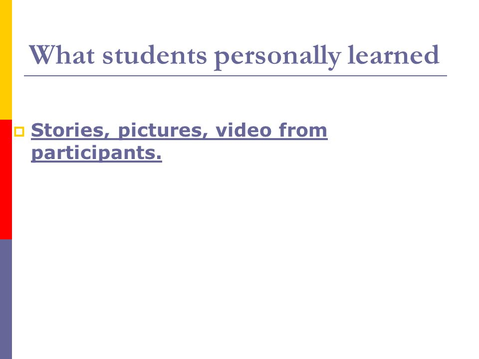 What students personally learned  Stories, pictures, video from participants. Stories, pictures, video from participants.