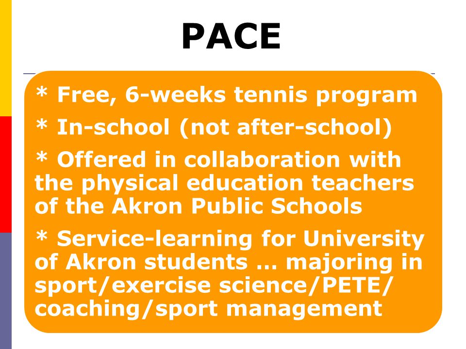 PACE Grows the Game of Tennis  Collaboration is the key  Served over 7,000 youth Department of Sport Science & Wellness Education; University of Akron Akron Public School Physical Education Teachers, Principals, Administrators University of Akron Federal Work Study Administrator (Gwen Jenkins) First Book of Greater Akron (Chuck Bell) Business Executives (Kropp Family)