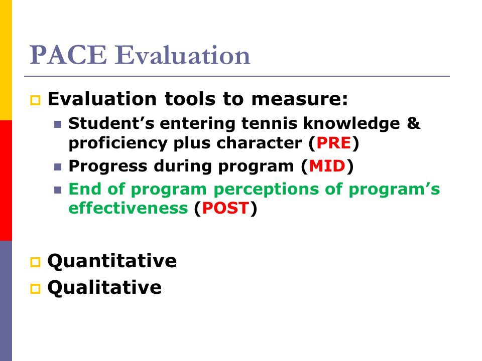 PACE Evaluation  Evaluation tools to measure: Student's entering tennis knowledge & proficiency plus character (PRE) Progress during program (MID) En