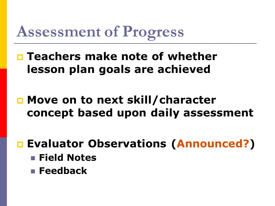 Assessment of Progress  Teachers make note of whether lesson plan goals are achieved  Move on to next skill/character concept based upon daily asses