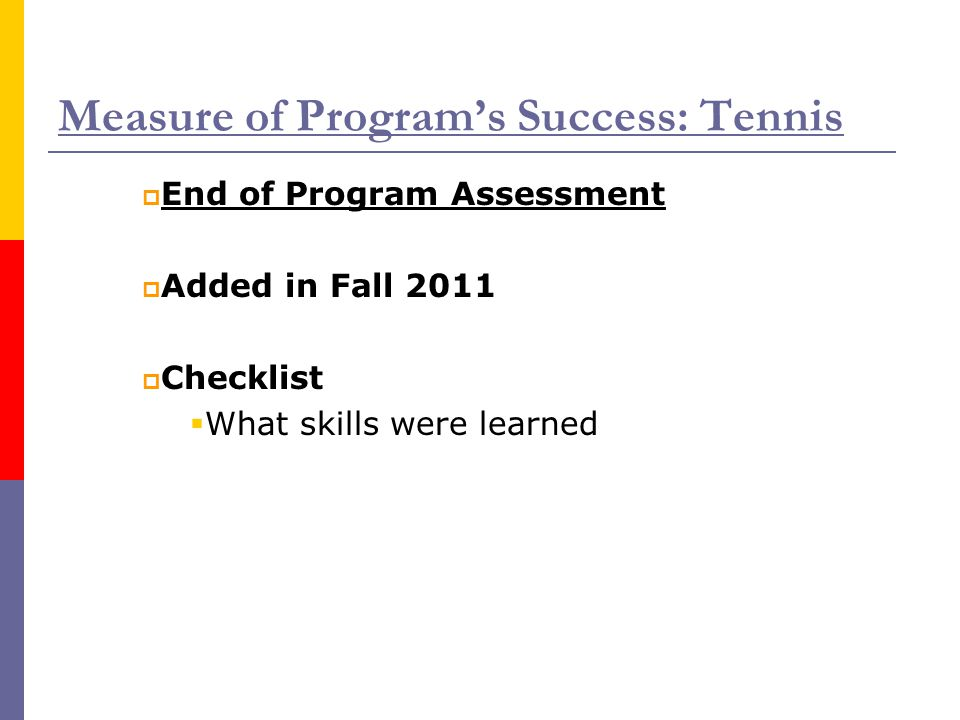 Measure of Program's Success: Tennis  End of Program Assessment  Added in Fall 2011  Checklist  What skills were learned