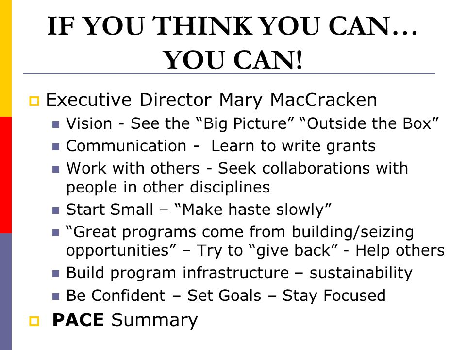 "IF YOU THINK YOU CAN… YOU CAN!  Executive Director Mary MacCracken Vision - See the ""Big Picture"" ""Outside the Box"" Communication - Learn to write gr"