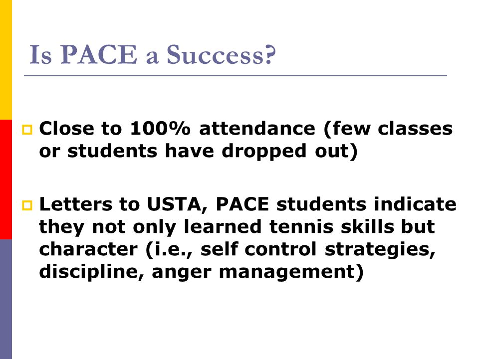Is PACE a Success?  Close to 100% attendance (few classes or students have dropped out)  Letters to USTA, PACE students indicate they not only learn