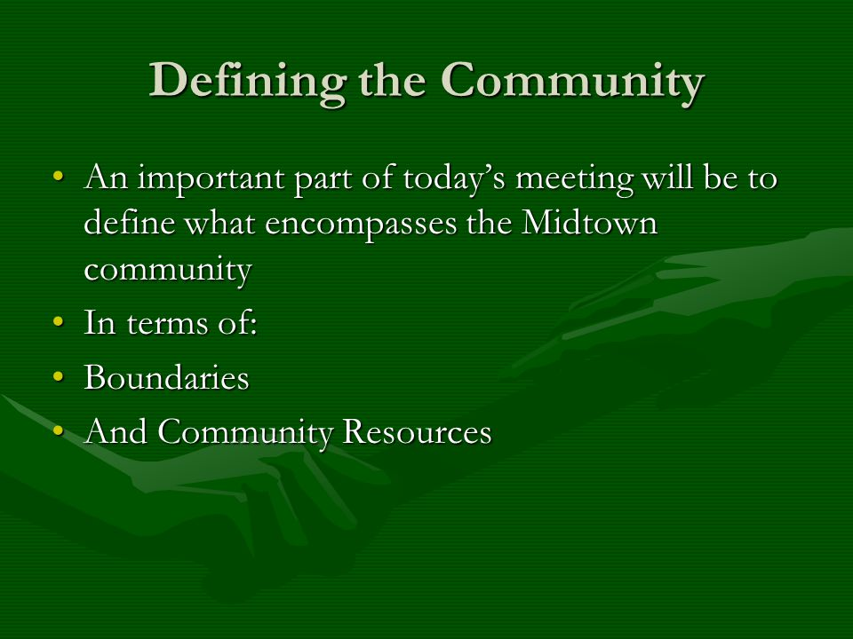 Defining the Community An important part of today's meeting will be to define what encompasses the Midtown communityAn important part of today's meeting will be to define what encompasses the Midtown community In terms of:In terms of: BoundariesBoundaries And Community ResourcesAnd Community Resources