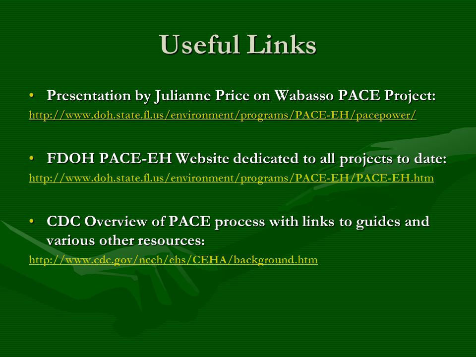 Useful Links Presentation by Julianne Price on Wabasso PACE Project:Presentation by Julianne Price on Wabasso PACE Project: http://www.doh.state.fl.us/environment/programs/PACE-EH/pacepower/ FDOH PACE-EH Website dedicated to all projects to date:FDOH PACE-EH Website dedicated to all projects to date: http://www.doh.state.fl.us/environment/programs/PACE-EH/PACE-EH.htm CDC Overview of PACE process with links to guides and various other resources :CDC Overview of PACE process with links to guides and various other resources : http://www.cdc.gov/nceh/ehs/CEHA/background.htm