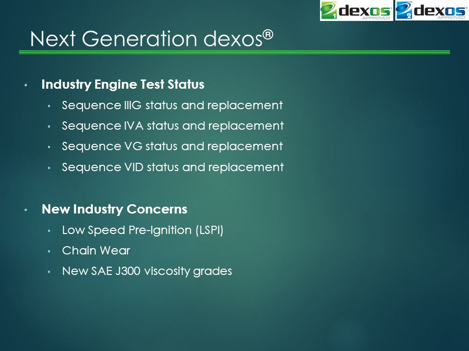 Next Generation dexos ® Industry Engine Test Status Sequence IIIG status and replacement Sequence IVA status and replacement Sequence VG status and replacement Sequence VID status and replacement New Industry Concerns Low Speed Pre-Ignition (LSPI) Chain Wear New SAE J300 viscosity grades
