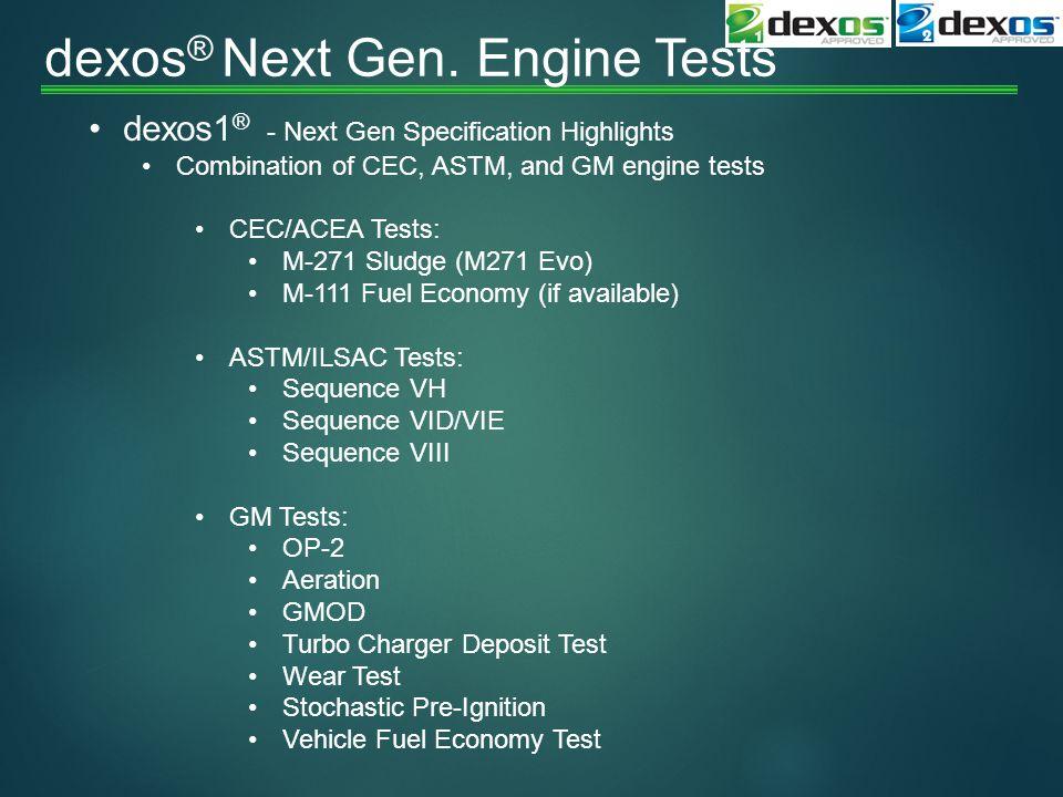 dexos ® Next Gen. Engine Tests dexos1 ® - Next Gen Specification Highlights Combination of CEC, ASTM, and GM engine tests CEC/ACEA Tests: M-271 Sludge