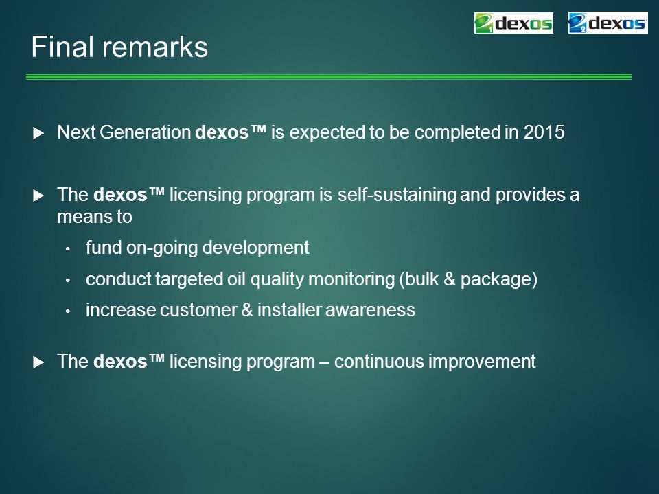 Final remarks  Next Generation dexos™ is expected to be completed in 2015  The dexos™ licensing program is self-sustaining and provides a means to fund on-going development conduct targeted oil quality monitoring (bulk & package) increase customer & installer awareness  The dexos™ licensing program – continuous improvement
