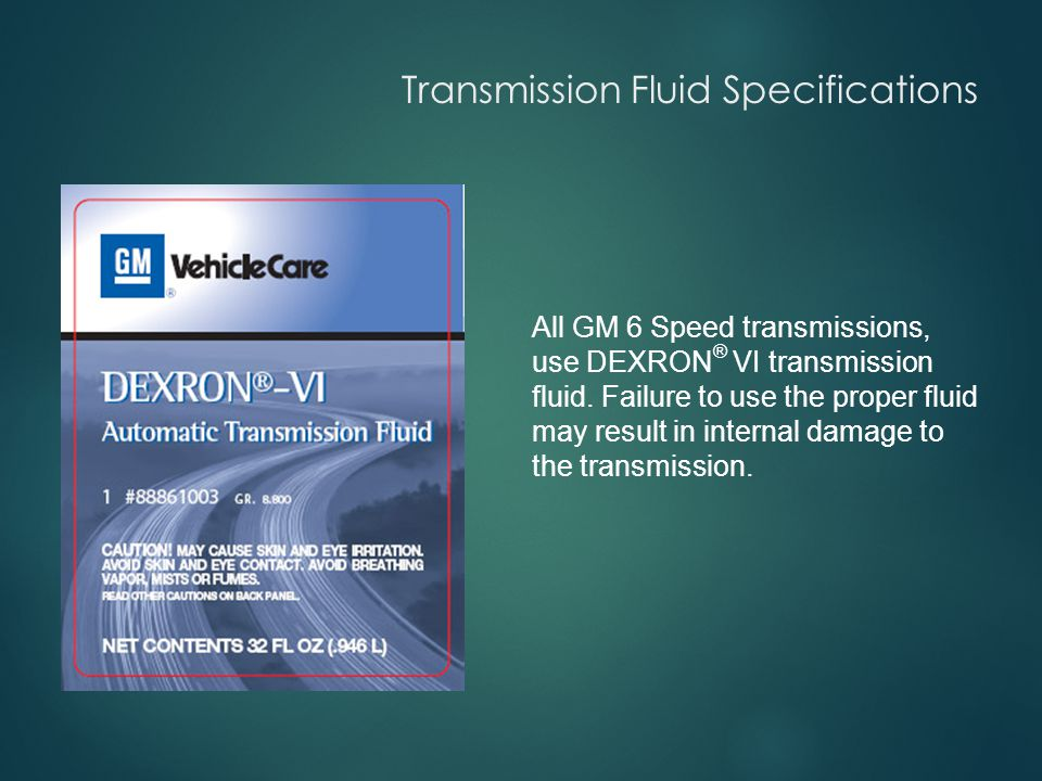 Transmission Fluid Specifications All GM 6 Speed transmissions, use DEXRON ® VI transmission fluid.
