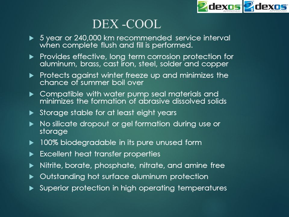DEX -COOL  5 year or 240,000 km recommended service interval when complete flush and fill is performed.