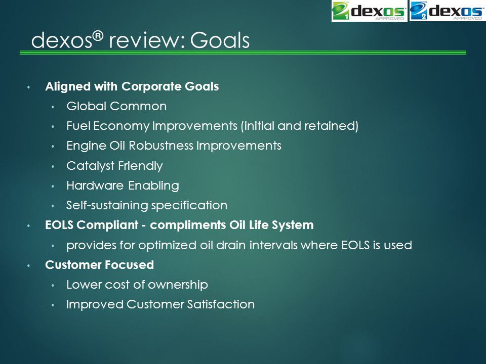 dexos ® review: Goals Aligned with Corporate Goals Global Common Fuel Economy Improvements (initial and retained) Engine Oil Robustness Improvements Catalyst Friendly Hardware Enabling Self-sustaining specification EOLS Compliant - compliments Oil Life System provides for optimized oil drain intervals where EOLS is used Customer Focused Lower cost of ownership Improved Customer Satisfaction