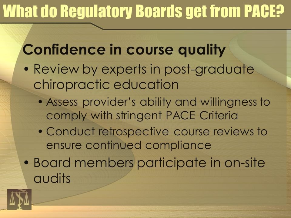 Confidence in course quality Review by experts in post-graduate chiropractic education Assess provider's ability and willingness to comply with stringent PACE Criteria Conduct retrospective course reviews to ensure continued compliance Board members participate in on-site audits What do Regulatory Boards get from PACE