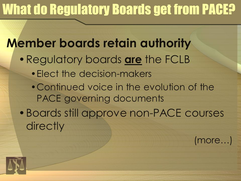 Member boards retain authority Regulatory boards are the FCLB Elect the decision-makers Continued voice in the evolution of the PACE governing documents Boards still approve non-PACE courses directly (more…) What do Regulatory Boards get from PACE
