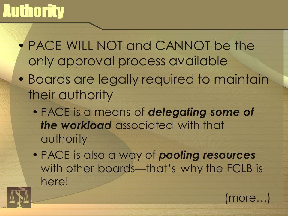 Authority PACE WILL NOT and CANNOT be the only approval process available Boards are legally required to maintain their authority PACE is a means of delegating some of the workload associated with that authority PACE is also a way of pooling resources with other boards—that's why the FCLB is here.