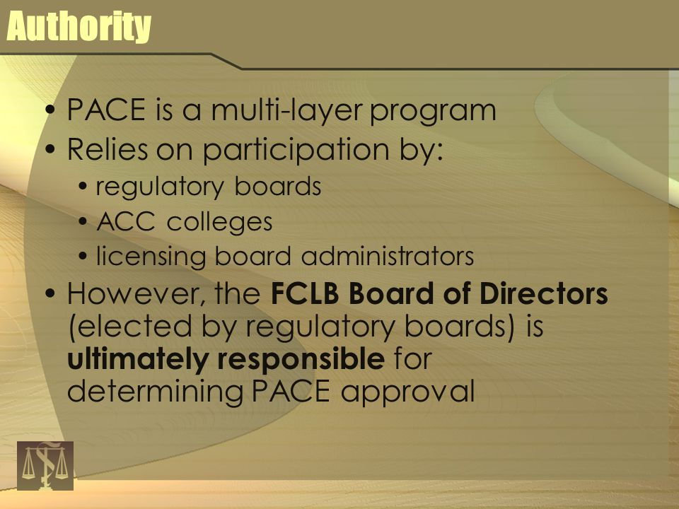Authority PACE is a multi-layer program Relies on participation by: regulatory boards ACC colleges licensing board administrators However, the FCLB Board of Directors (elected by regulatory boards) is ultimately responsible for determining PACE approval