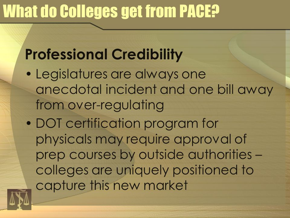 Professional Credibility Legislatures are always one anecdotal incident and one bill away from over-regulating DOT certification program for physicals may require approval of prep courses by outside authorities – colleges are uniquely positioned to capture this new market What do Colleges get from PACE