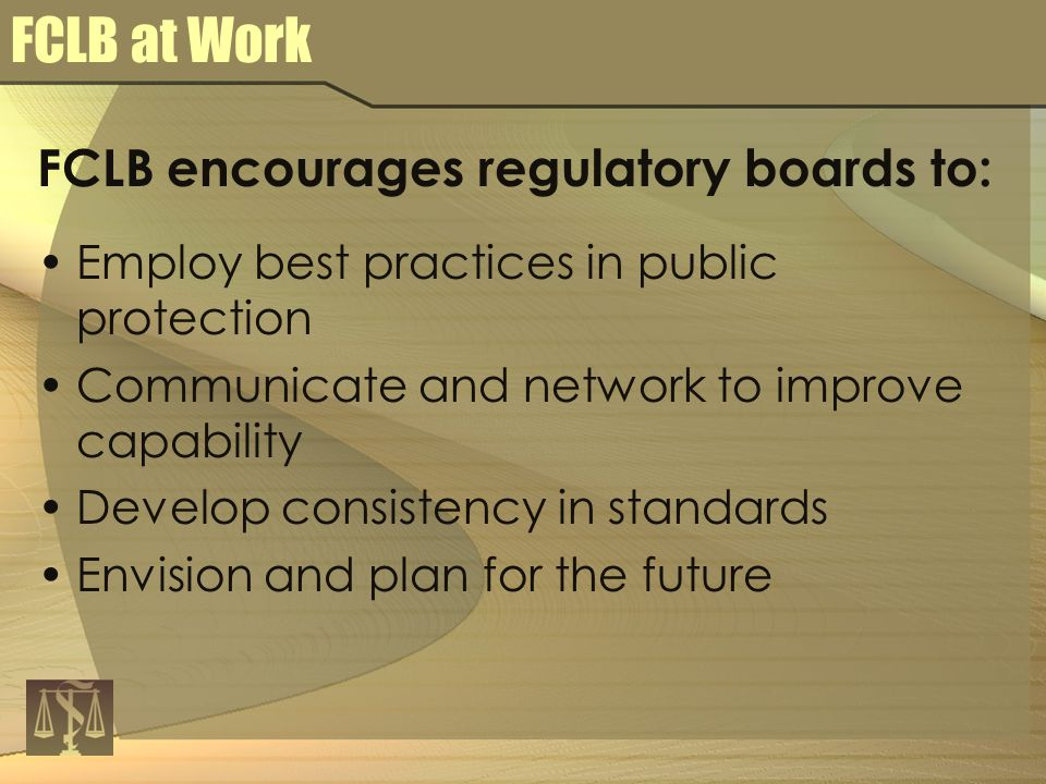 FCLB at Work FCLB encourages regulatory boards to: Employ best practices in public protection Communicate and network to improve capability Develop consistency in standards Envision and plan for the future