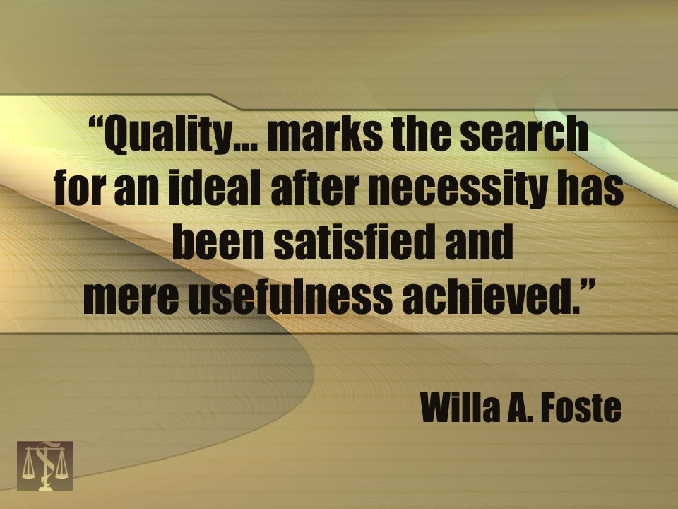 """Quality... marks the search for an ideal after necessity has been satisfied and mere usefulness achieved."" Willa A. Foste"