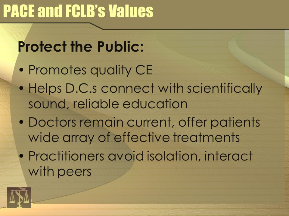 PACE and FCLB's Values Protect the Public: Promotes quality CE Helps D.C.s connect with scientifically sound, reliable education Doctors remain current, offer patients wide array of effective treatments Practitioners avoid isolation, interact with peers