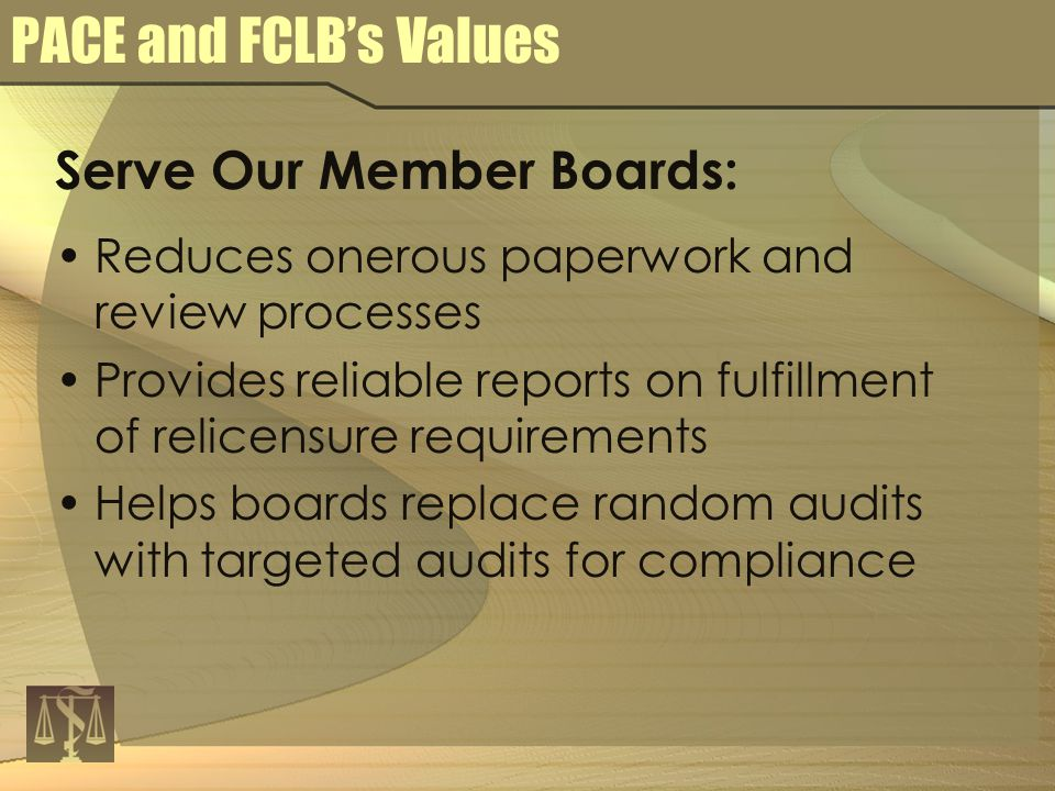PACE and FCLB's Values Serve Our Member Boards: Reduces onerous paperwork and review processes Provides reliable reports on fulfillment of relicensure requirements Helps boards replace random audits with targeted audits for compliance