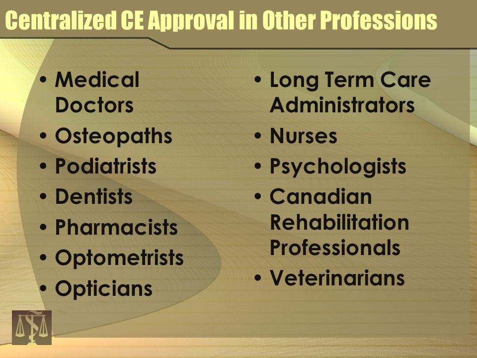 Centralized CE Approval in Other Professions Medical Doctors Osteopaths Podiatrists Dentists Pharmacists Optometrists Opticians Long Term Care Administrators Nurses Psychologists Canadian Rehabilitation Professionals Veterinarians