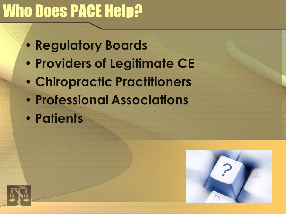 Who Does PACE Help? Regulatory Boards Providers of Legitimate CE Chiropractic Practitioners Professional Associations Patients