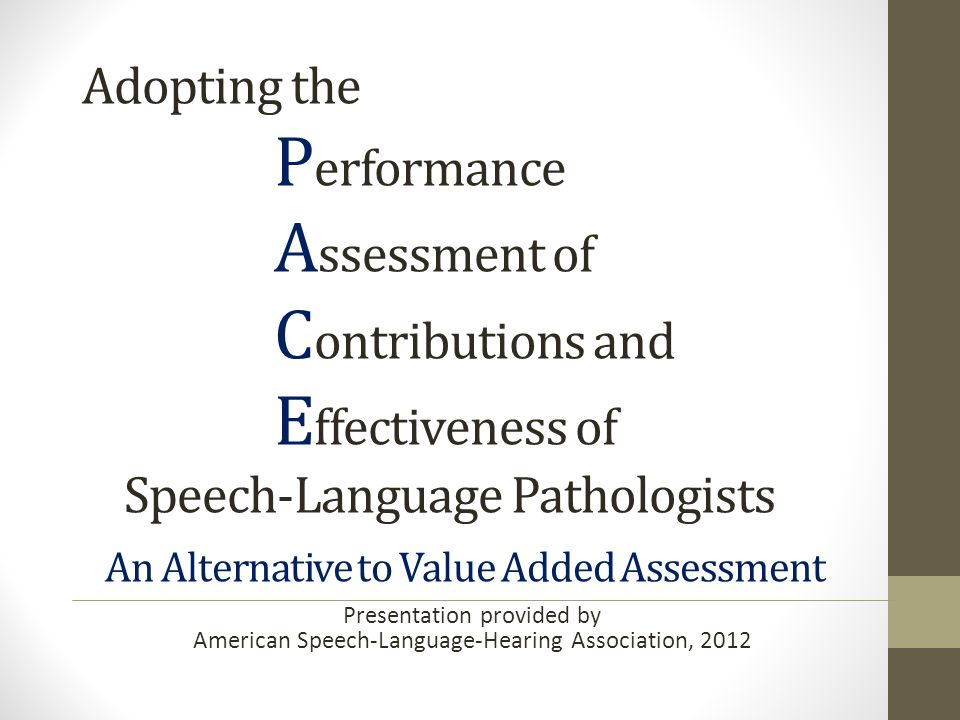 Adopting the P erformance A ssessment of C ontributions and E ffectiveness of Speech-Language Pathologists An Alternative to Value Added Assessment Presentation provided by American Speech-Language-Hearing Association, 2012