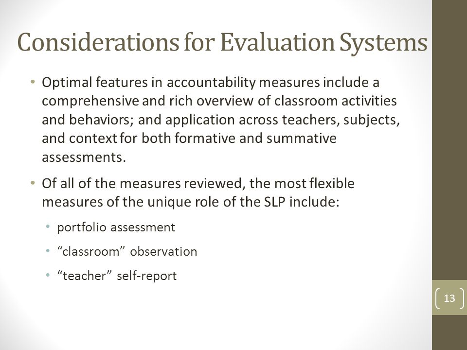 Considerations for Evaluation Systems Optimal features in accountability measures include a comprehensive and rich overview of classroom activities and behaviors; and application across teachers, subjects, and context for both formative and summative assessments.