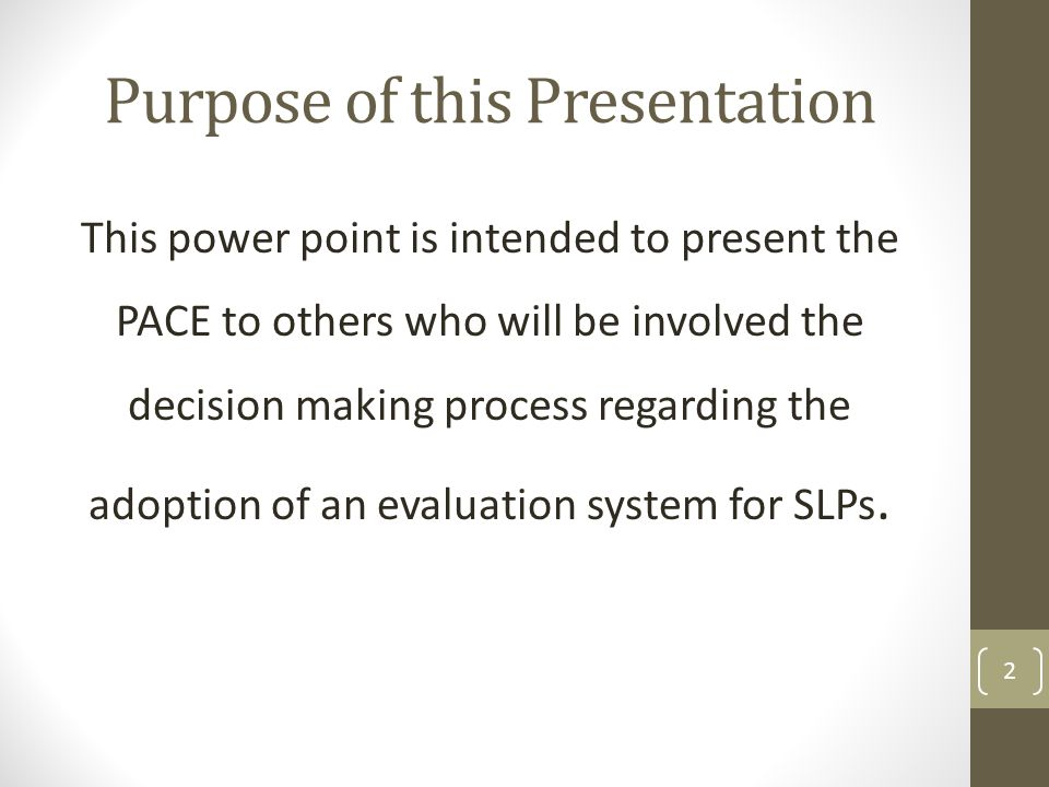 Purpose of this Presentation This power point is intended to present the PACE to others who will be involved the decision making process regarding the adoption of an evaluation system for SLPs.