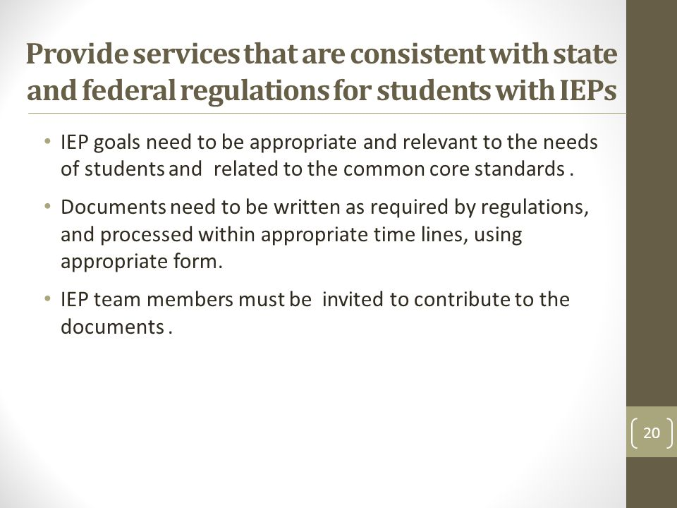 Provide services that are consistent with state and federal regulations for students with IEPs IEP goals need to be appropriate and relevant to the needs of students and related to the common core standards.