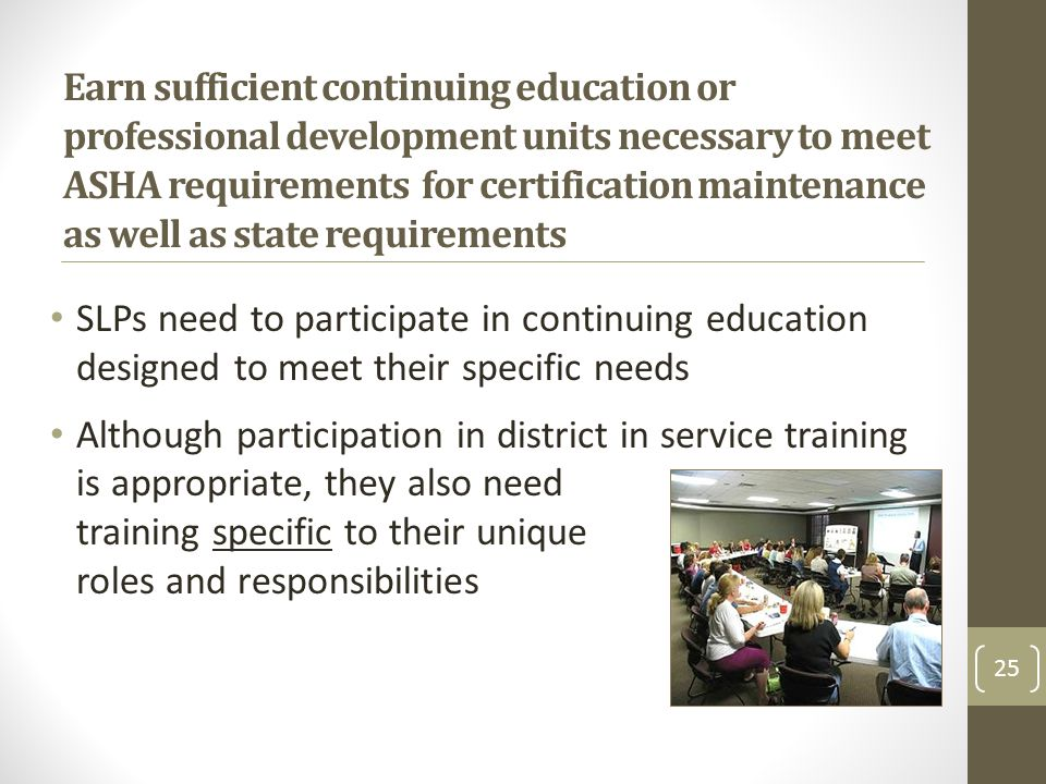 Earn sufficient continuing education or professional development units necessary to meet ASHA requirements for certification maintenance as well as state requirements SLPs need to participate in continuing education designed to meet their specific needs Although participation in district in service training is appropriate, they also need training specific to their unique roles and responsibilities 25