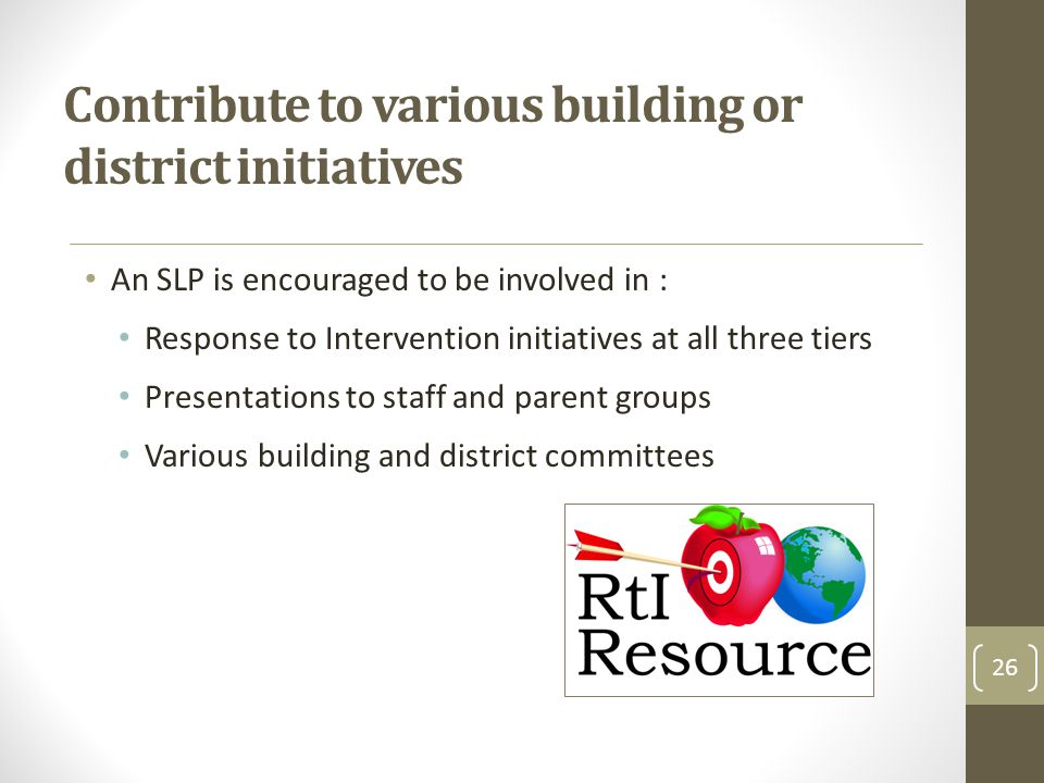 Contribute to various building or district initiatives An SLP is encouraged to be involved in : Response to Intervention initiatives at all three tiers Presentations to staff and parent groups Various building and district committees 26