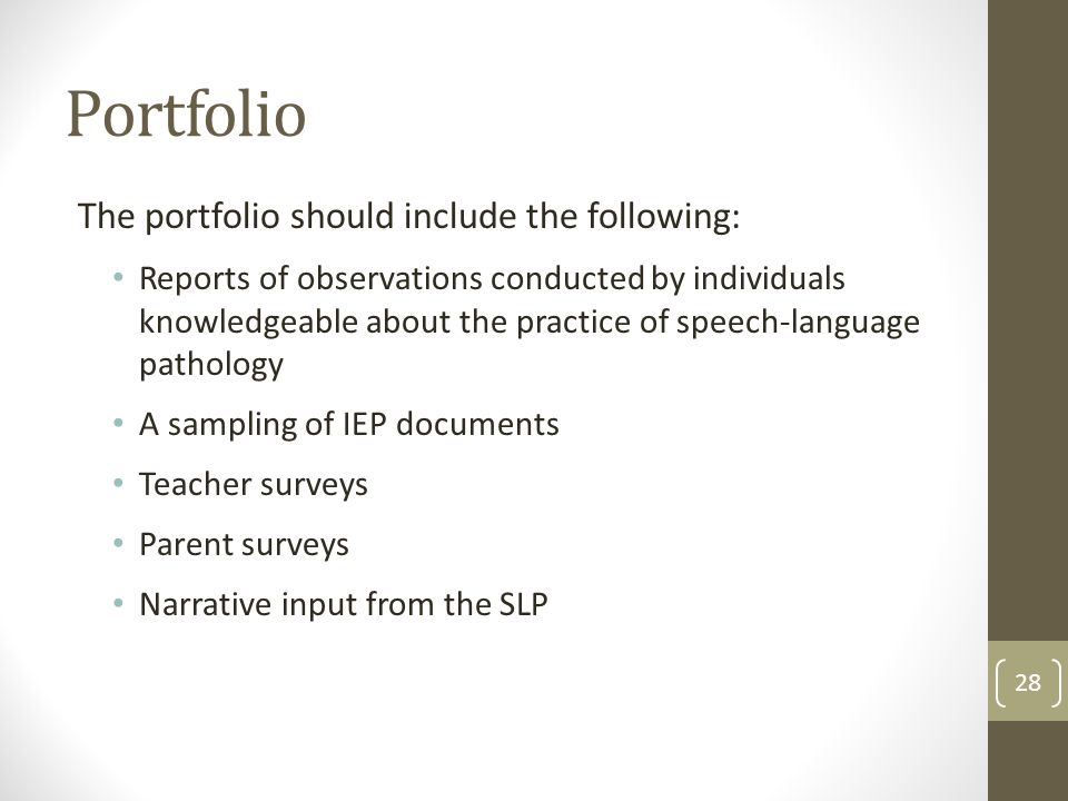 Portfolio The portfolio should include the following: Reports of observations conducted by individuals knowledgeable about the practice of speech-language pathology A sampling of IEP documents Teacher surveys Parent surveys Narrative input from the SLP 28