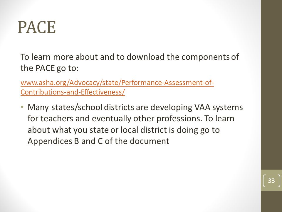 PACE To learn more about and to download the components of the PACE go to: www.asha.org/Advocacy/state/Performance-Assessment-of- Contributions-and-Effectiveness/ Many states/school districts are developing VAA systems for teachers and eventually other professions.