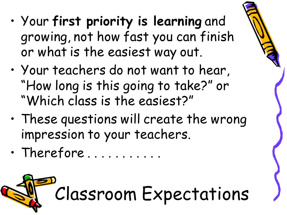 Classroom Expectations Your first priority is learning and growing, not how fast you can finish or what is the easiest way out.