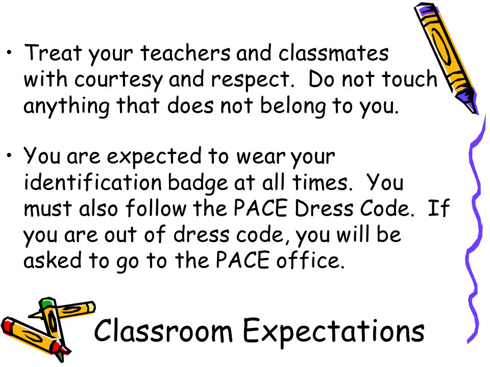 Classroom Expectations Treat your teachers and classmates with courtesy and respect.