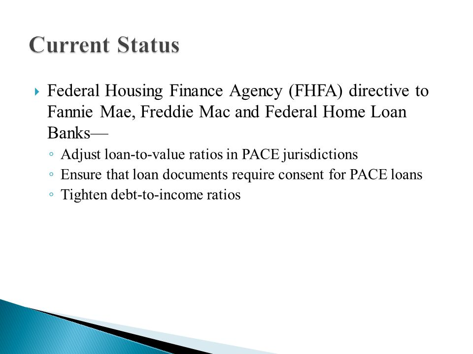 Federal Housing Finance Agency (FHFA) directive to Fannie Mae, Freddie Mac and Federal Home Loan Banks— ◦ Adjust loan-to-value ratios in PACE jurisdictions ◦ Ensure that loan documents require consent for PACE loans ◦ Tighten debt-to-income ratios