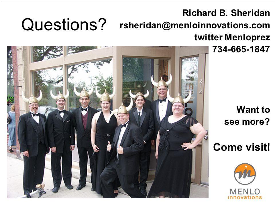 Questions? Richard B. Sheridan rsheridan@menloinnovations.com twitter Menloprez 734-665-1847 Want to see more? Come visit!