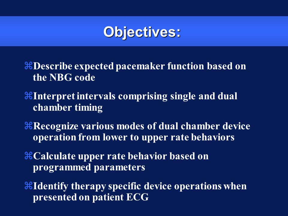 Objectives: zDescribe expected pacemaker function based on the NBG code zInterpret intervals comprising single and dual chamber timing zRecognize vari