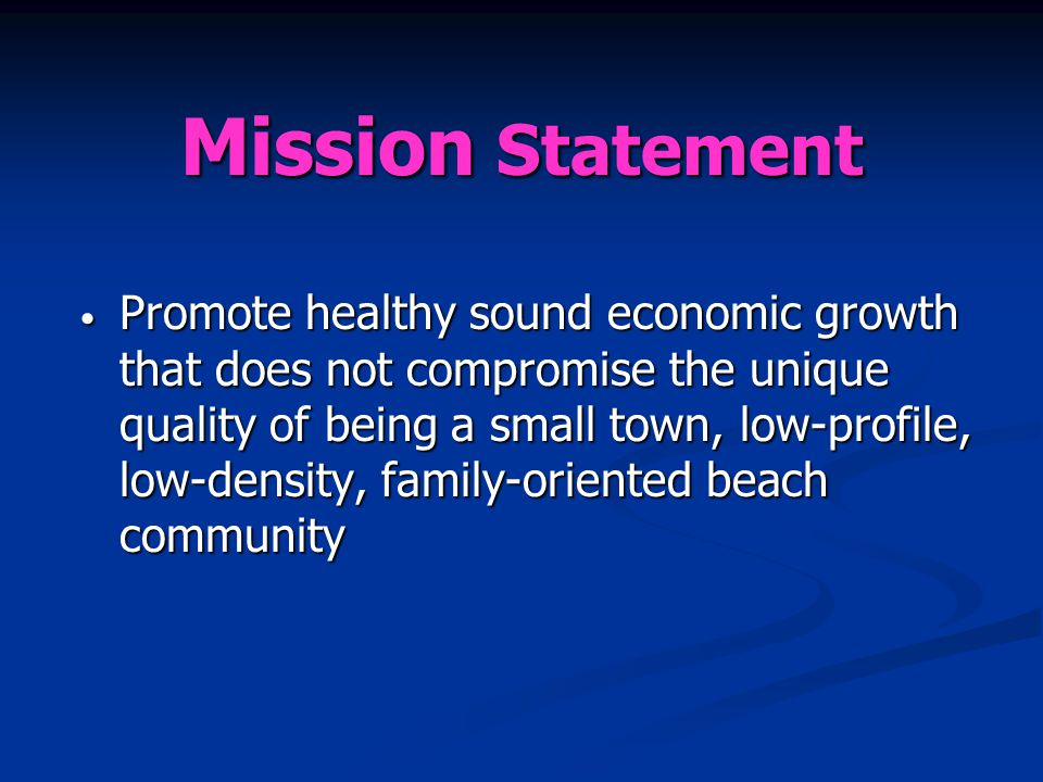 Mission Statement Promote healthy sound economic growth that does not compromise the unique quality of being a small town, low-profile, low-density, family-oriented beach community Promote healthy sound economic growth that does not compromise the unique quality of being a small town, low-profile, low-density, family-oriented beach community