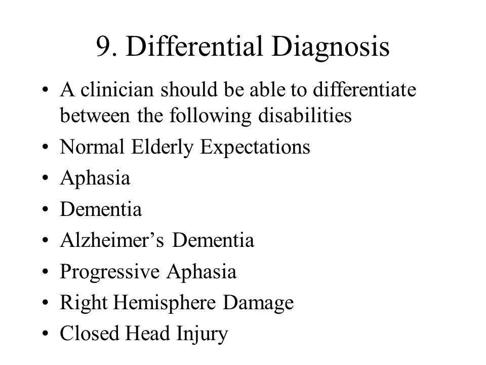 9. Differential Diagnosis A clinician should be able to differentiate between the following disabilities Normal Elderly Expectations Aphasia Dementia