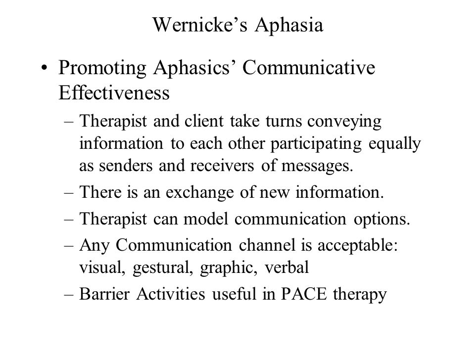 Wernicke's Aphasia Promoting Aphasics' Communicative Effectiveness –Therapist and client take turns conveying information to each other participating equally as senders and receivers of messages.
