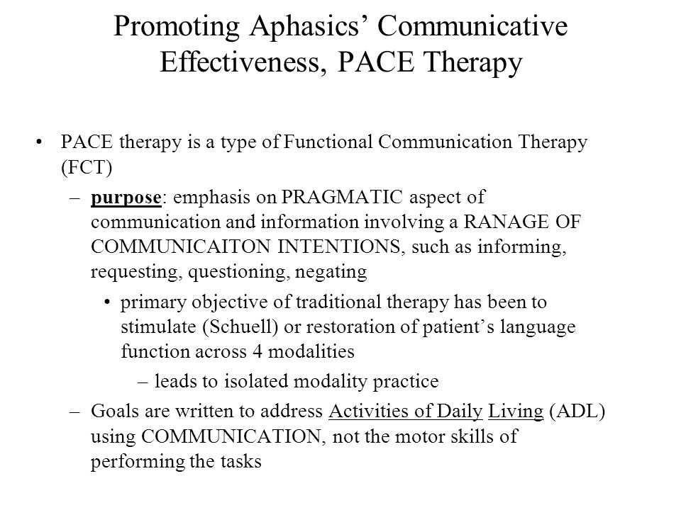 Promoting Aphasics' Communicative Effectiveness, PACE Therapy PACE therapy is a type of Functional Communication Therapy (FCT) –purpose: emphasis on PRAGMATIC aspect of communication and information involving a RANAGE OF COMMUNICAITON INTENTIONS, such as informing, requesting, questioning, negating primary objective of traditional therapy has been to stimulate (Schuell) or restoration of patient's language function across 4 modalities –leads to isolated modality practice –Goals are written to address Activities of Daily Living (ADL) using COMMUNICATION, not the motor skills of performing the tasks