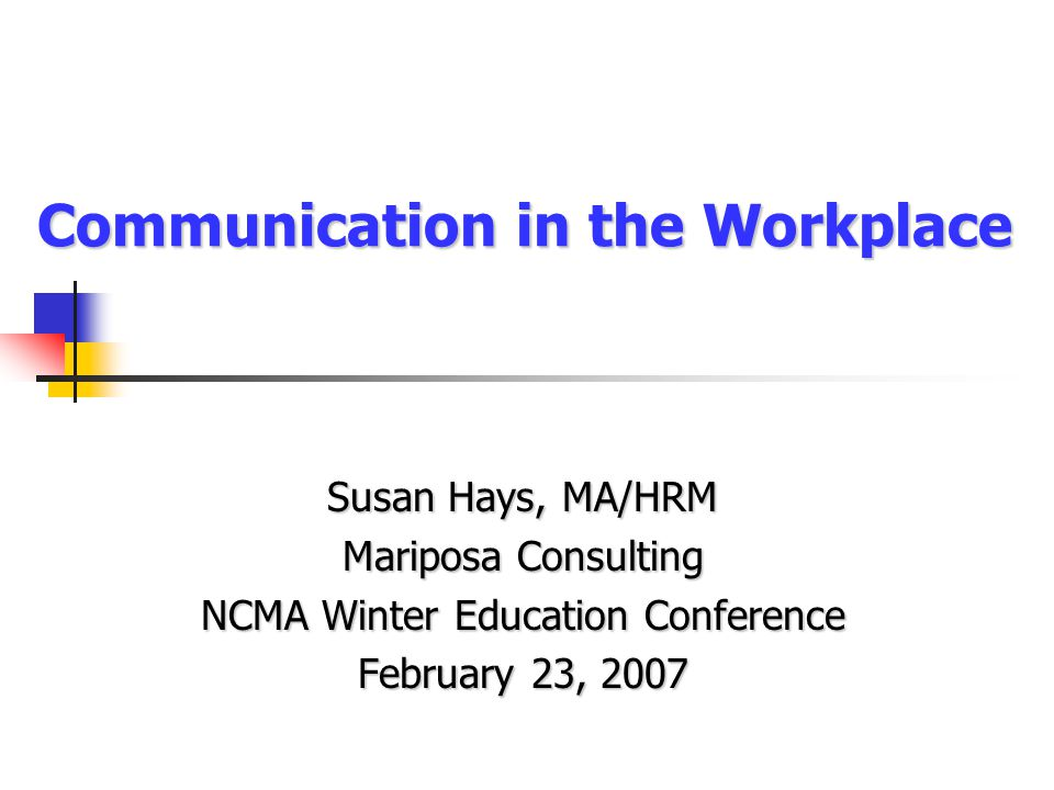 Communication in the Workplace Susan Hays, MA/HRM Mariposa Consulting NCMA Winter Education Conference February 23, 2007