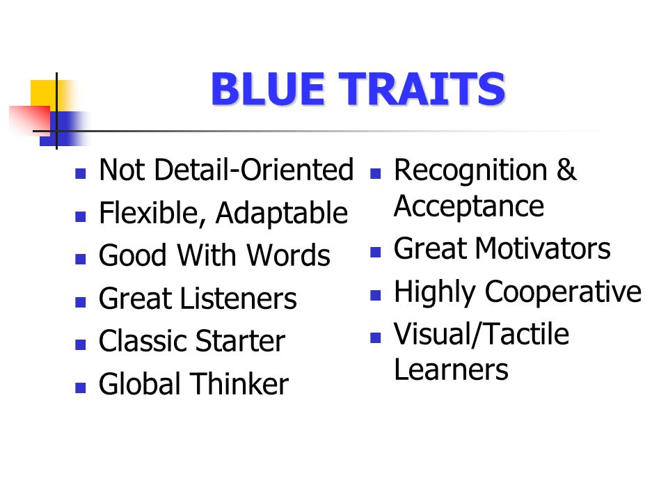 BLUE TRAITS Not Detail-Oriented Flexible, Adaptable Good With Words Great Listeners Classic Starter Global Thinker Recognition & Acceptance Great Motivators Highly Cooperative Visual/Tactile Learners