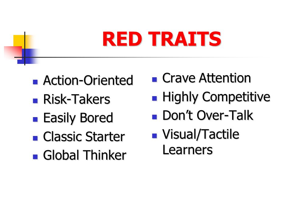 RED TRAITS Action-Oriented Action-Oriented Risk-Takers Risk-Takers Easily Bored Easily Bored Classic Starter Classic Starter Global Thinker Global Thinker Crave Attention Crave Attention Highly Competitive Highly Competitive Don't Over-Talk Don't Over-Talk Visual/Tactile Learners Visual/Tactile Learners