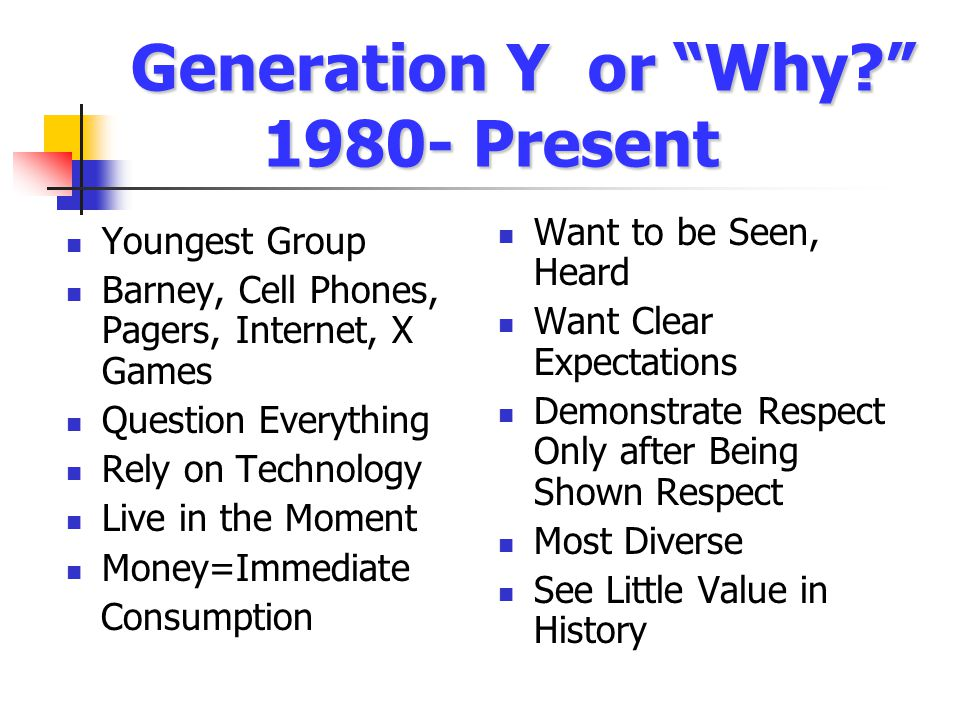Generation Y or Why? 1980- Present Youngest Group Barney, Cell Phones, Pagers, Internet, X Games Question Everything Rely on Technology Live in the Moment Money=Immediate Consumption Want to be Seen, Heard Want Clear Expectations Demonstrate Respect Only after Being Shown Respect Most Diverse See Little Value in History