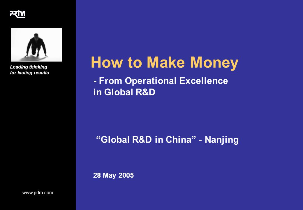 www.prtm.com Leading thinking for lasting results How to Make Money - From Operational Excellence in Global R&D 28 May 2005 Global R&D in China - Nanjing Graphic