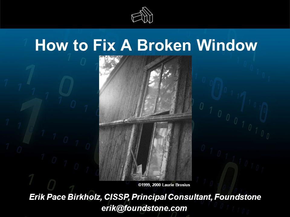 How to Fix A Broken Window Erik Pace Birkholz, CISSP, Principal Consultant, Foundstone erik@foundstone.com ©1999, 2000 Laurie Brosius